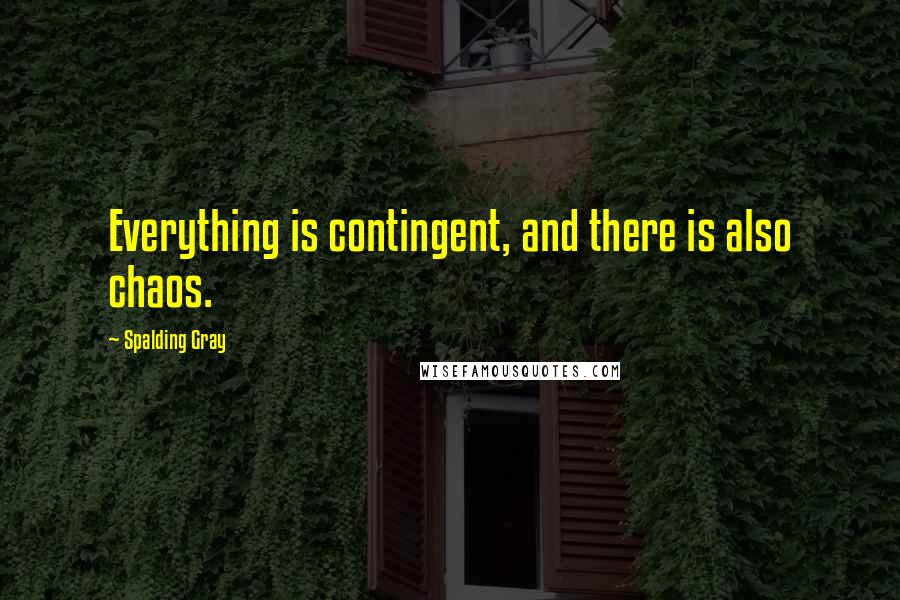 Spalding Gray quotes: Everything is contingent, and there is also chaos.