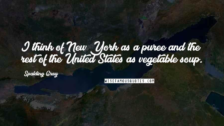 Spalding Gray quotes: I think of New York as a puree and the rest of the United States as vegetable soup.