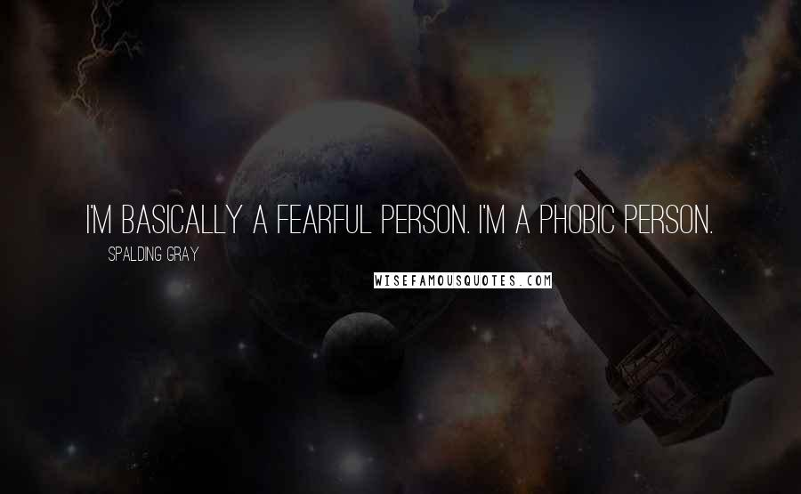 Spalding Gray quotes: I'm basically a fearful person. I'm a phobic person.