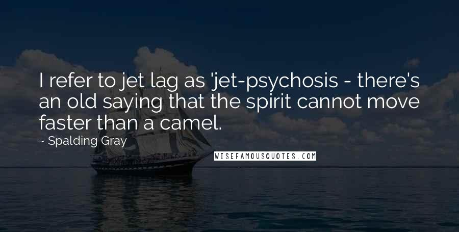 Spalding Gray quotes: I refer to jet lag as 'jet-psychosis - there's an old saying that the spirit cannot move faster than a camel.