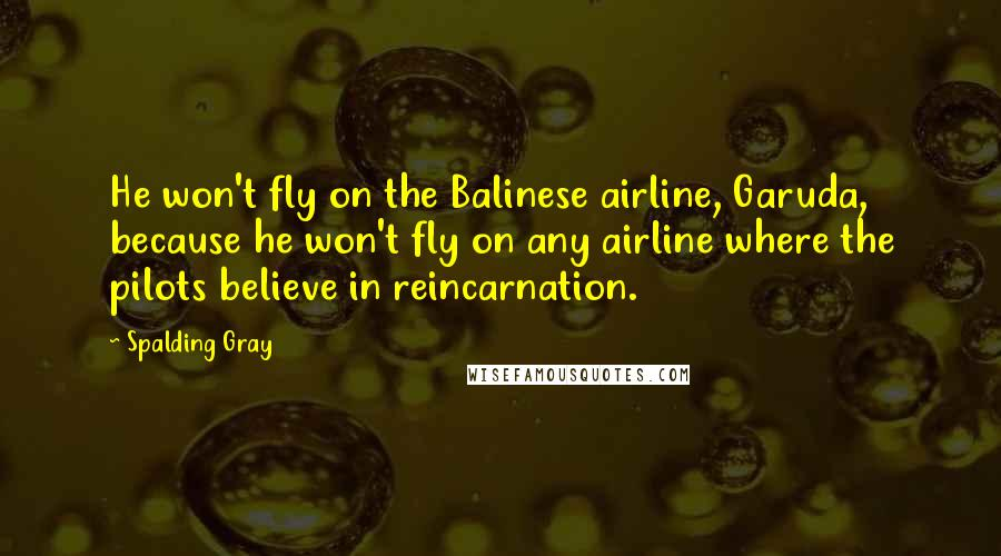 Spalding Gray quotes: He won't fly on the Balinese airline, Garuda, because he won't fly on any airline where the pilots believe in reincarnation.