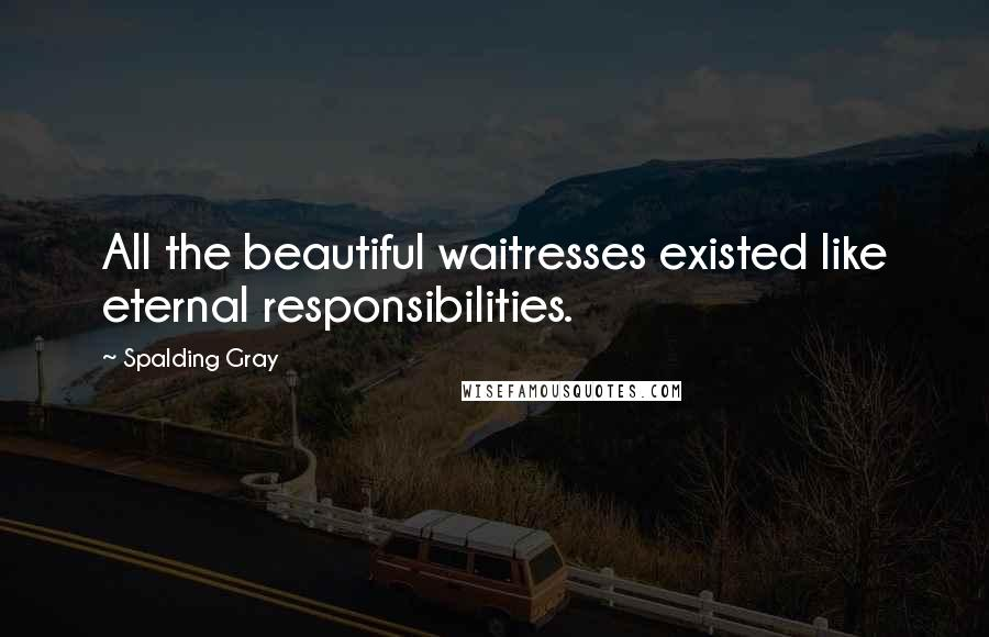 Spalding Gray quotes: All the beautiful waitresses existed like eternal responsibilities.