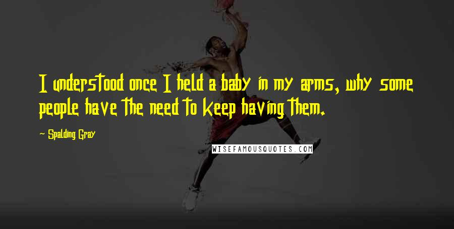 Spalding Gray quotes: I understood once I held a baby in my arms, why some people have the need to keep having them.