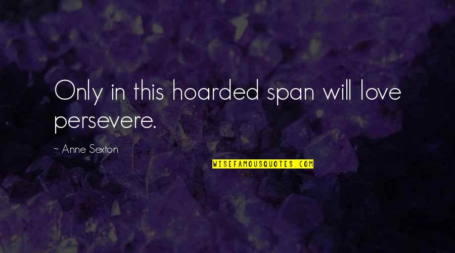 Span Quotes By Anne Sexton: Only in this hoarded span will love persevere.