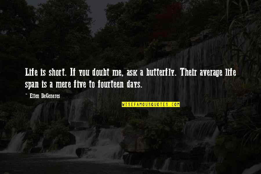Span Quotes By Ellen DeGeneres: Life is short. If you doubt me, ask