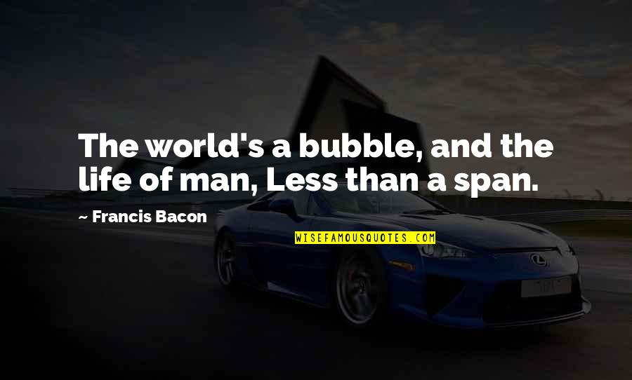 Span Quotes By Francis Bacon: The world's a bubble, and the life of