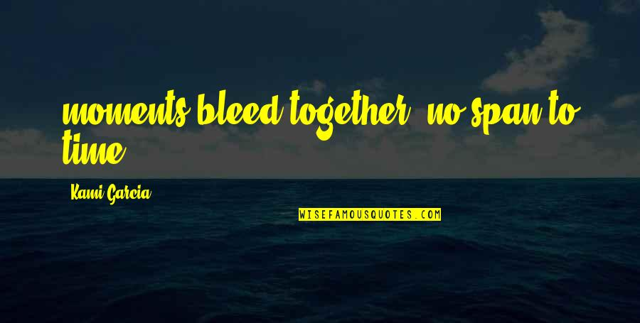 Span Quotes By Kami Garcia: moments bleed together, no span to time