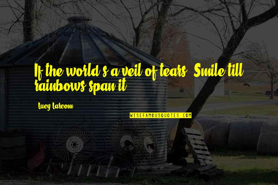 Span Quotes By Lucy Larcom: If the world's a veil of tears, Smile