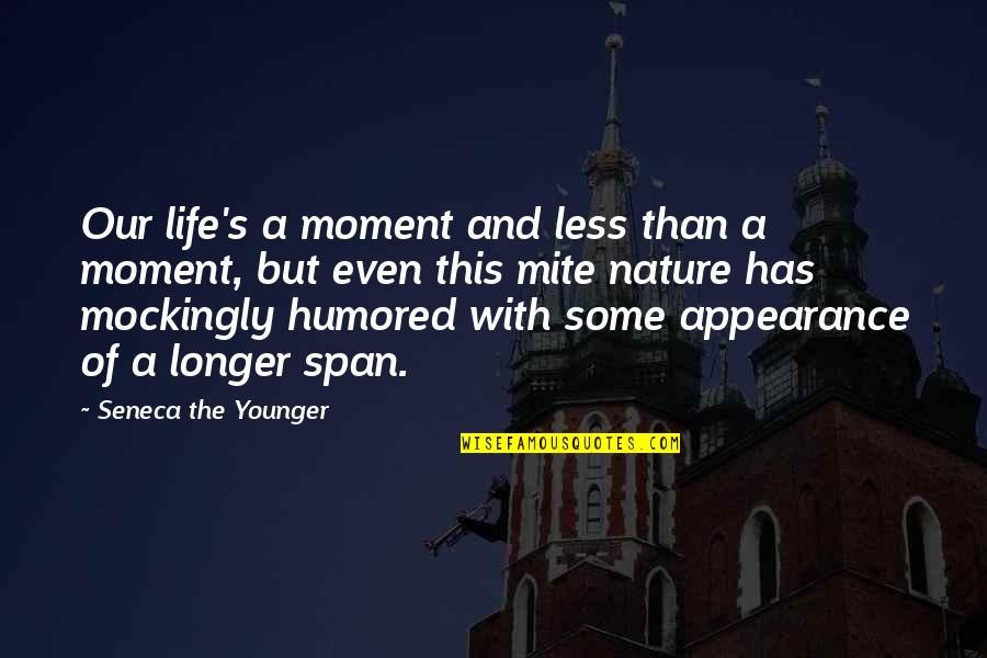 Span Quotes By Seneca The Younger: Our life's a moment and less than a