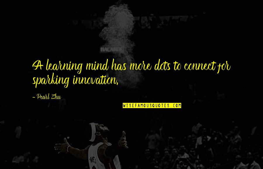 Sparking Creativity Quotes By Pearl Zhu: A learning mind has more dots to connect