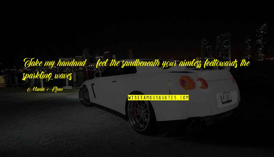 Sparkling Quotes Quotes By Munia Khan: Take my handand ... feel the sandbeneath your
