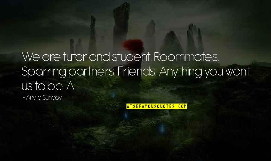Sparring Partners Quotes By Anyta Sunday: We are tutor and student. Roommates. Sparring partners.