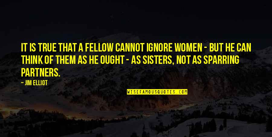 Sparring Partners Quotes By Jim Elliot: It is true that a fellow cannot ignore