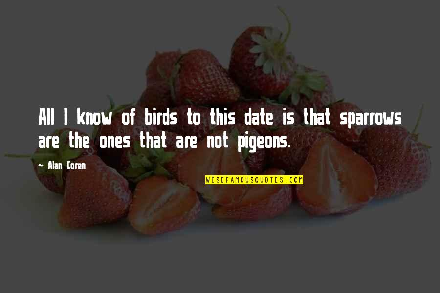Sparrows Quotes By Alan Coren: All I know of birds to this date