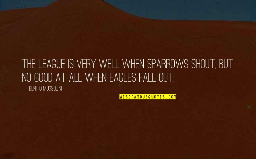 Sparrows Quotes By Benito Mussolini: The League is very well when sparrows shout,