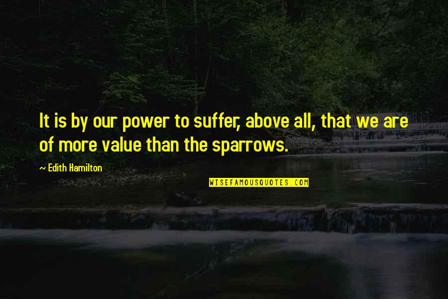 Sparrows Quotes By Edith Hamilton: It is by our power to suffer, above