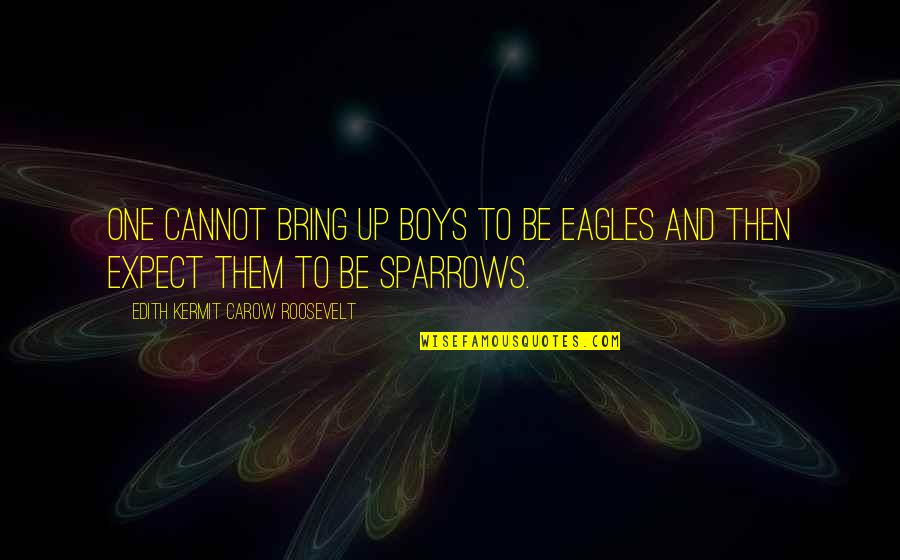 Sparrows Quotes By Edith Kermit Carow Roosevelt: One cannot bring up boys to be eagles