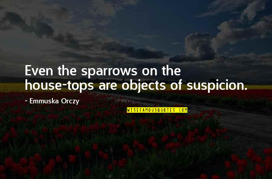 Sparrows Quotes By Emmuska Orczy: Even the sparrows on the house-tops are objects