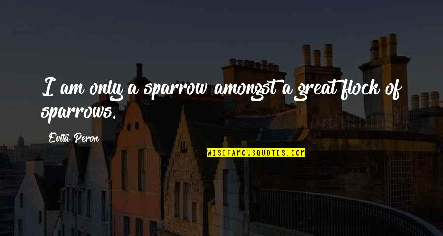 Sparrows Quotes By Evita Peron: I am only a sparrow amongst a great