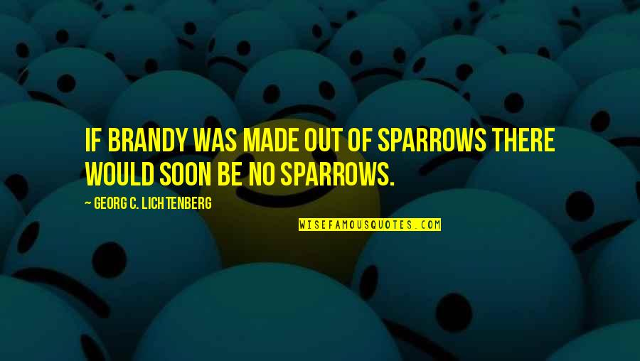 Sparrows Quotes By Georg C. Lichtenberg: If brandy was made out of sparrows there