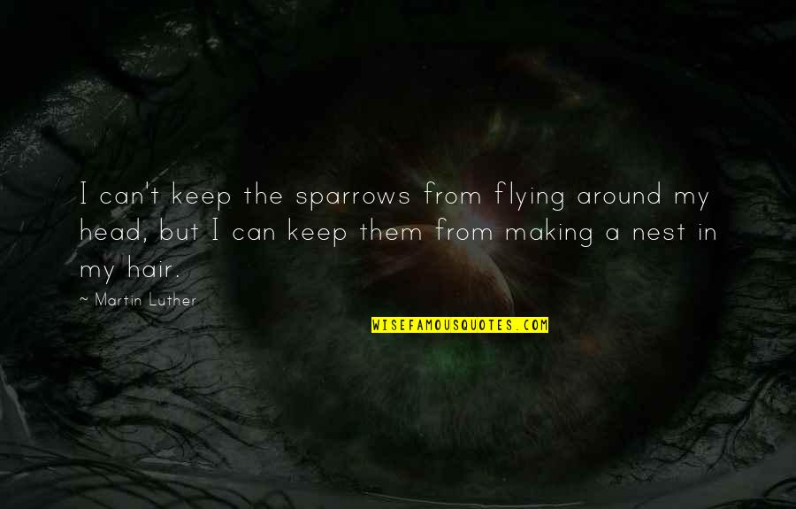 Sparrows Quotes By Martin Luther: I can't keep the sparrows from flying around