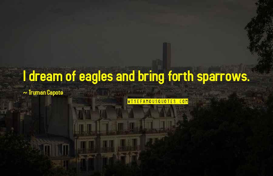 Sparrows Quotes By Truman Capote: I dream of eagles and bring forth sparrows.