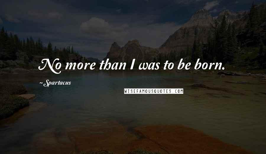 Spartacus quotes: No more than I was to be born.