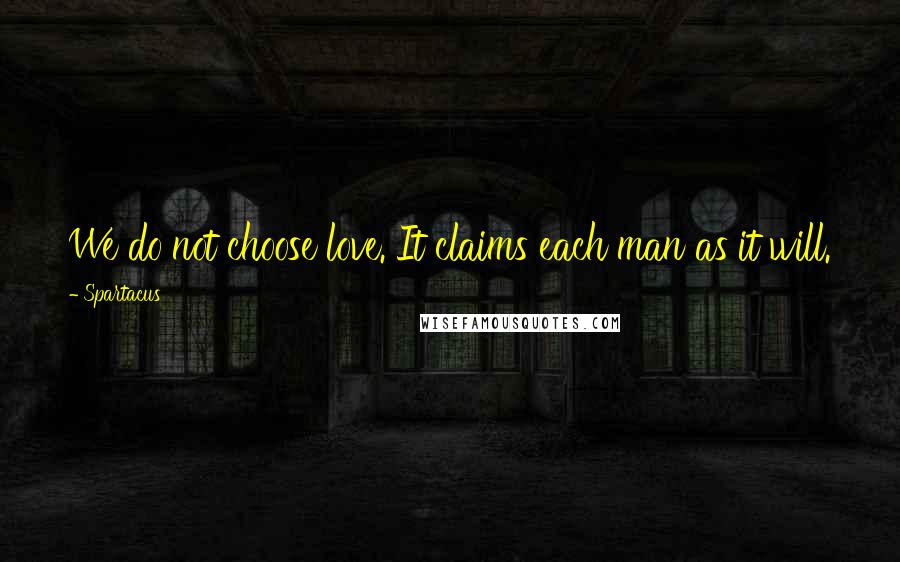Spartacus quotes: We do not choose love. It claims each man as it will.