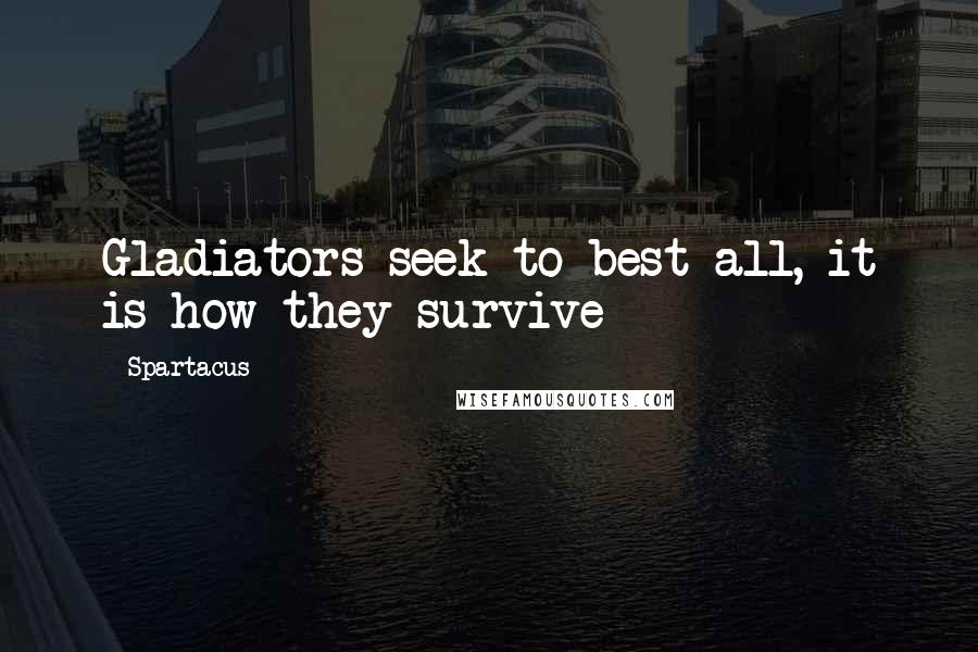 Spartacus quotes: Gladiators seek to best all, it is how they survive