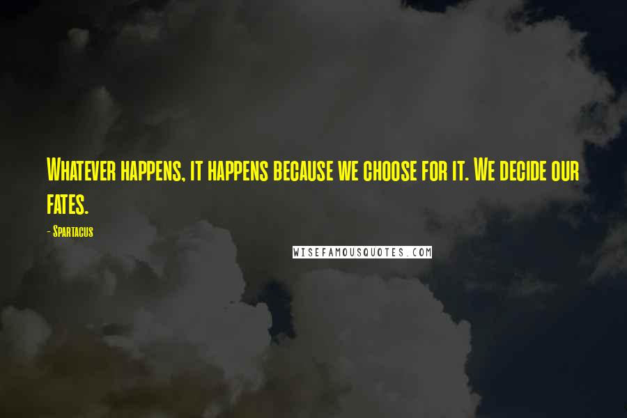 Spartacus quotes: Whatever happens, it happens because we choose for it. We decide our fates.