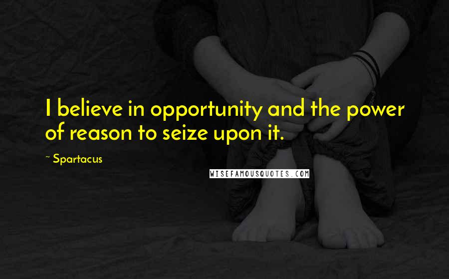 Spartacus quotes: I believe in opportunity and the power of reason to seize upon it.