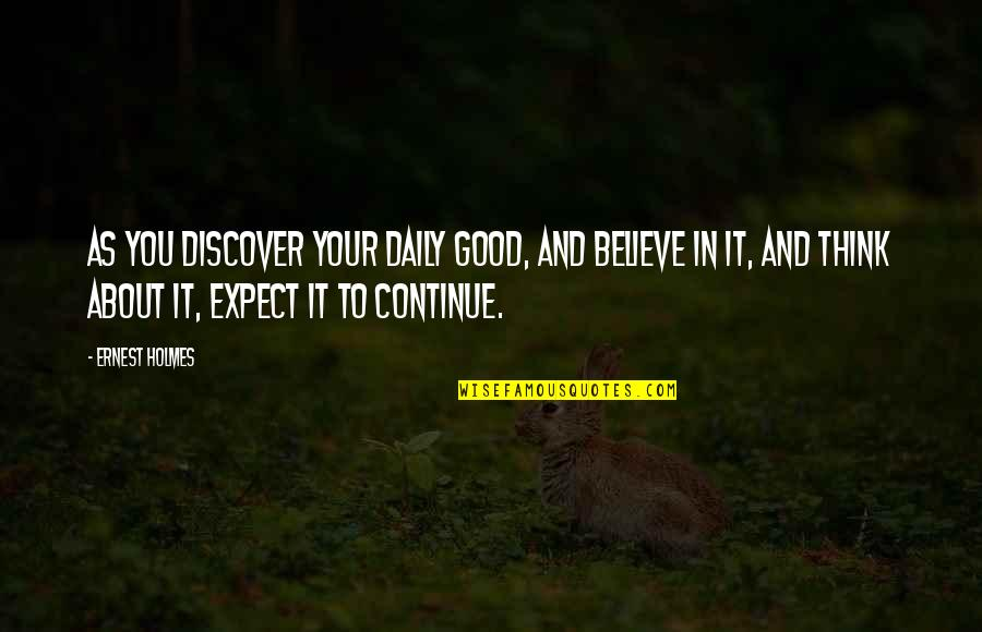 Spathi Quotes By Ernest Holmes: As you discover your daily good, and believe
