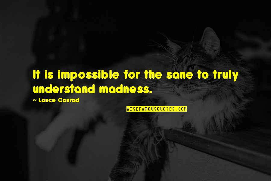 Spathi Quotes By Lance Conrad: It is impossible for the sane to truly