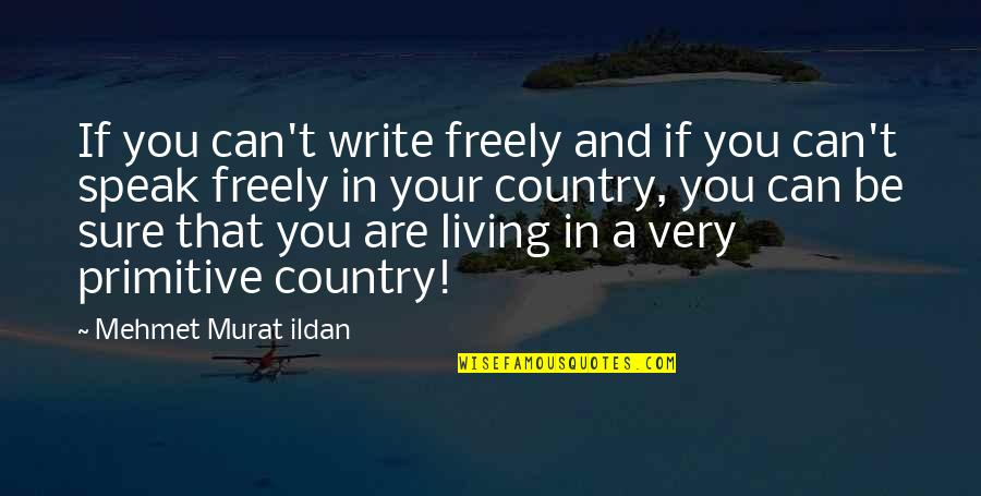 Speak Freely Quotes By Mehmet Murat Ildan: If you can't write freely and if you