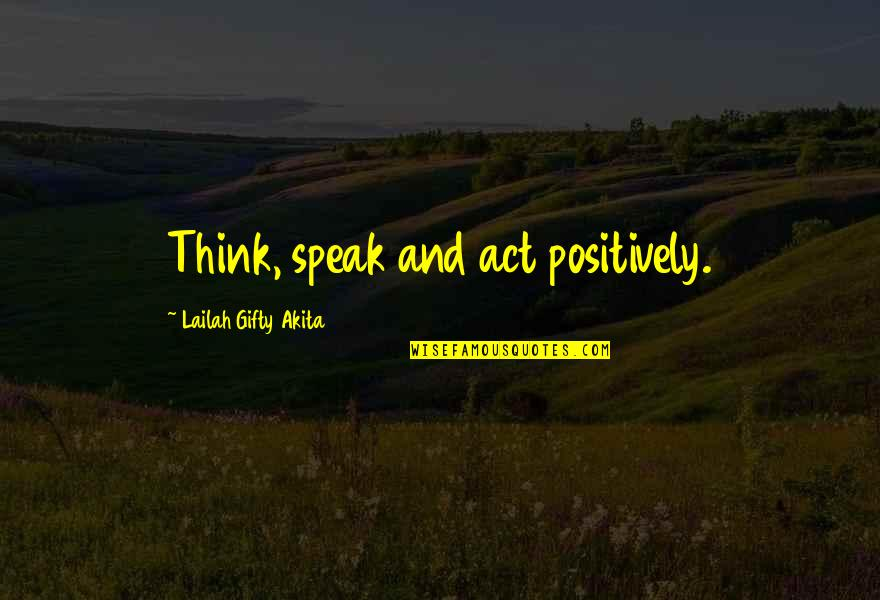 Speak Positively Quotes By Lailah Gifty Akita: Think, speak and act positively.
