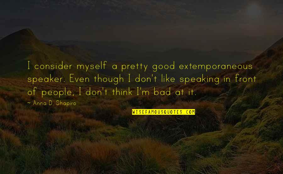Speaker Quotes By Anna D. Shapiro: I consider myself a pretty good extemporaneous speaker.