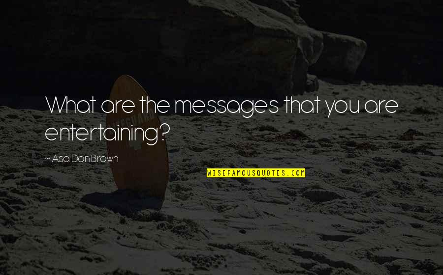 Speaker Quotes By Asa Don Brown: What are the messages that you are entertaining?