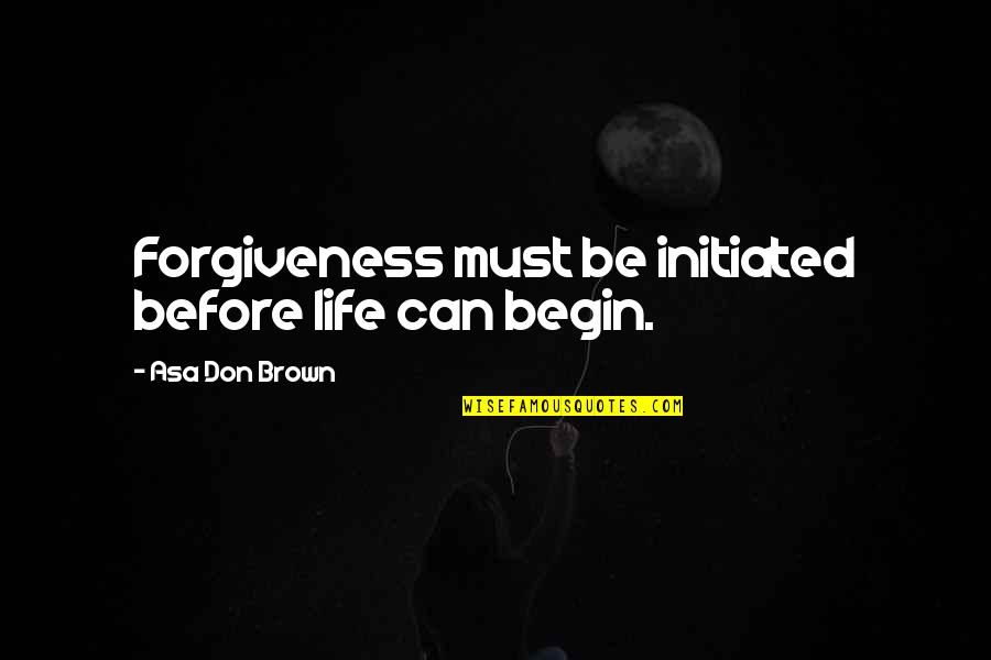 Speaker Quotes By Asa Don Brown: Forgiveness must be initiated before life can begin.