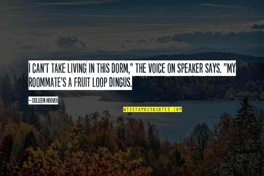 "Speaker Quotes By Colleen Hoover: I can't take living in this dorm,"" the"