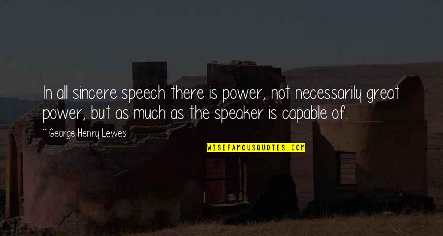Speaker Quotes By George Henry Lewes: In all sincere speech there is power, not