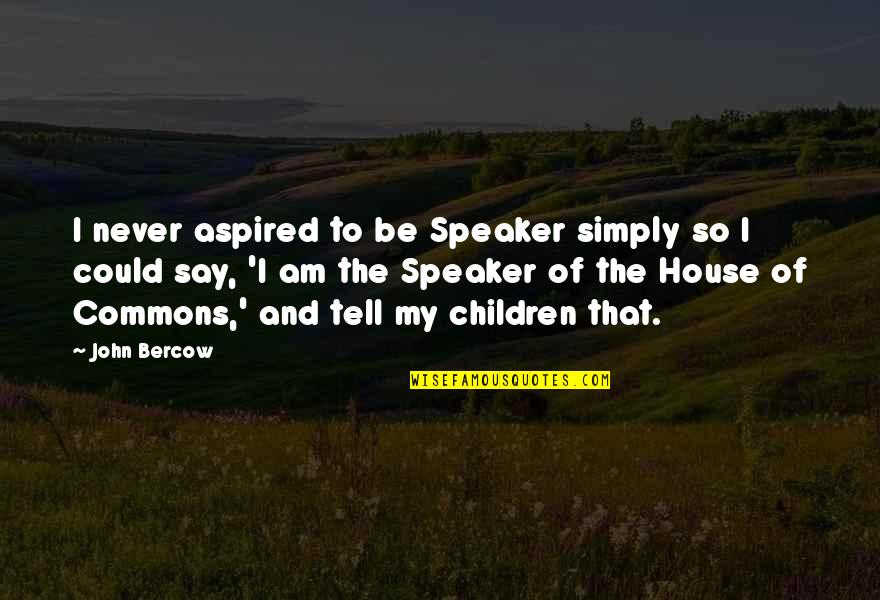 Speaker Quotes By John Bercow: I never aspired to be Speaker simply so