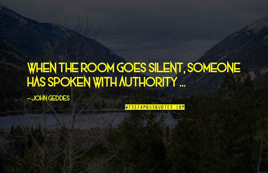 Speaker Quotes By John Geddes: When the room goes silent, someone has spoken