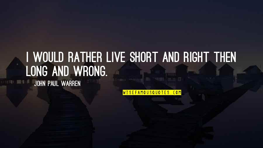 Speaker Quotes By John Paul Warren: I would rather live short and right then