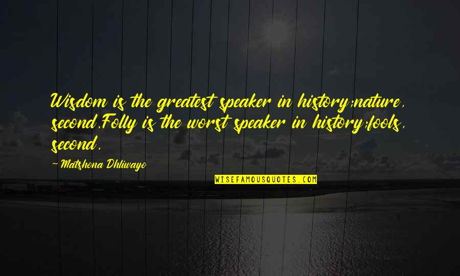 Speaker Quotes By Matshona Dhliwayo: Wisdom is the greatest speaker in history;nature, second.Folly