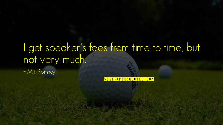 Speaker Quotes By Mitt Romney: I get speaker's fees from time to time,