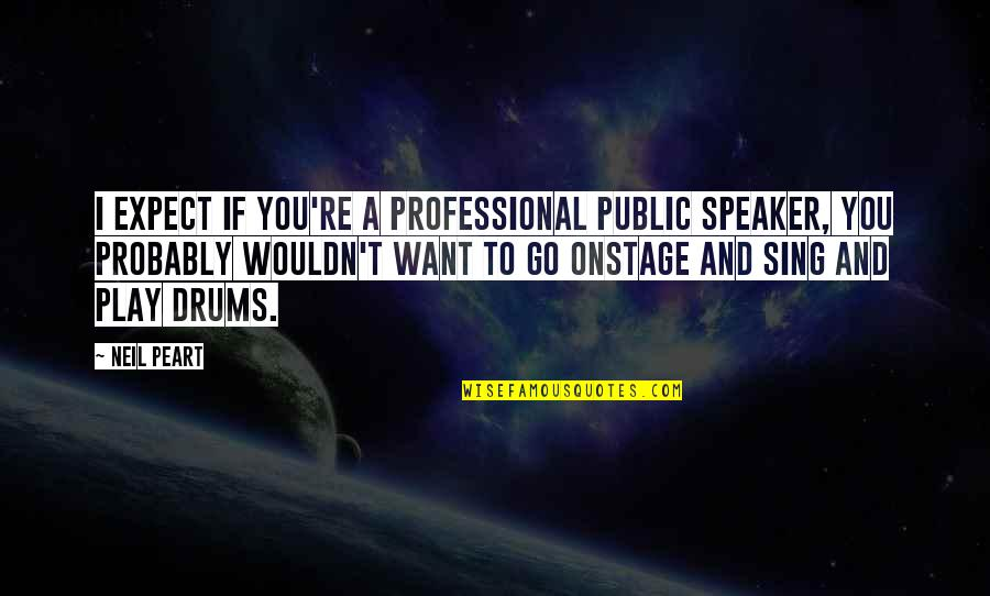 Speaker Quotes By Neil Peart: I expect if you're a professional public speaker,