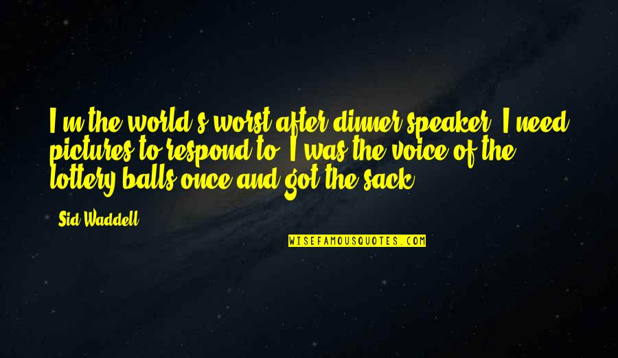 Speaker Quotes By Sid Waddell: I'm the world's worst after-dinner speaker. I need