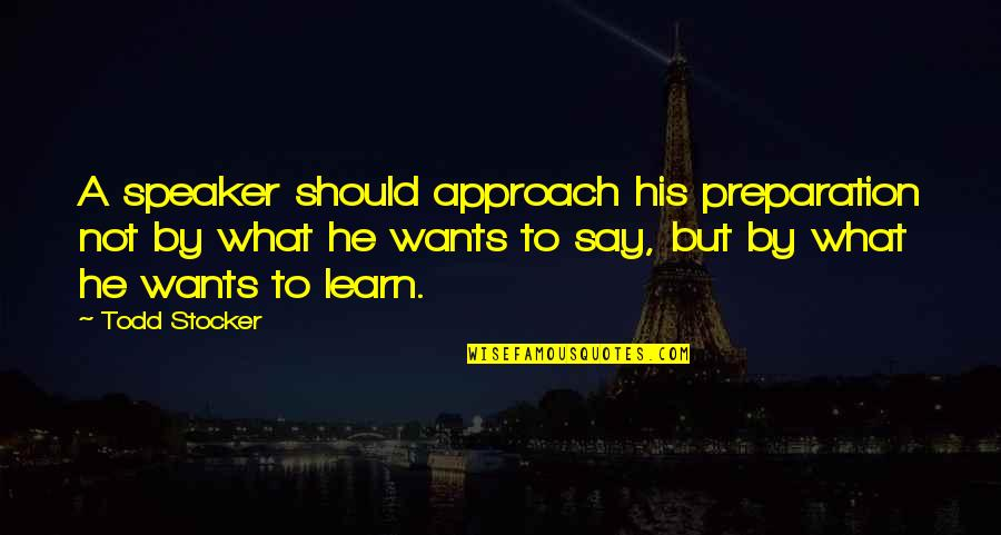 Speaker Quotes By Todd Stocker: A speaker should approach his preparation not by
