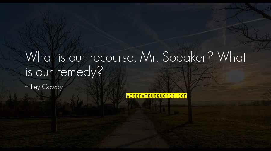 Speaker Quotes By Trey Gowdy: What is our recourse, Mr. Speaker? What is