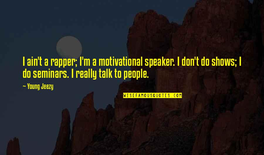 Speaker Quotes By Young Jeezy: I ain't a rapper; I'm a motivational speaker.